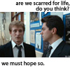 "kaydeefalls: scripps&dakin: ""are we scarred for life, do you think?"" ""we must hope so."" (scarred for life)"