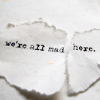 "dchan: Ripped piece of paper with typewritten text ""we're all mad here"" (we're all mad here)"