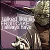 """attie: Yoda saying """"talked like a fruitcake, i always have"""" (sw  - fruitcake)"""