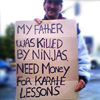 """attie: A person on the street holding a cardboard sign """"My father was killed by ninjas. Need money for karate lessons!"""" (snark - killed by ninjas)"""