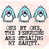 "attie: Three penguins, captioned ""One by one, the penguins are stealing my sanity."" (misc - penguins are stealing my sanity)"