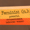 attie: Feminist (n.): powerful, compassionate, balanced woman. (misc - feminist)