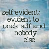 "recessional: ""self evident: evident to one's self and nobody else"" (personal; cuz everyone else is wrong)"