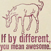 "maevele: a unicorn with the text ""if by different you mean awesome"" (differentawesome)"