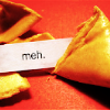 "outlineofash: A fortune cookie with the fortune reading, ""Meh."" (Text - Meh)"