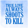 davidgillon: Text: True Love always shoots to kill (True Love Always Shoots to Kill)