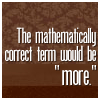 "nanceoir: ""The mathematically correct term would be 'more.'"" (More)"