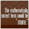 "nanceoir: ""The mathematically correct term would be 'more.'"" (More)"