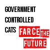 "governmentcontrolledcats: The words ""Government Controlled Cats"" and ""Farce the Future"" (government controlled cats: farce the fu)"
