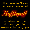 talumin: Hufflepuff: when you can't run any more you crawl, and when you can't do that you find someone to carry you., (quote, firefly)