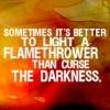 libskrat: Sometimes it's better to light a flamethrower than curse the darkness. (flamethrower)