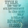 libskrat: Truly the way of enlightenment is like unto half a mile of broken glass. (enlightenment is broken glass)