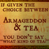 "nishatalitha: Text reads: if given the choice between Armageddon & Tea, you don't say ""What kind of tea?"" (Armageddon or tea)"