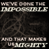 slave2tehtink: Text says: We have done the impossible and that makes us mighty. (impossible makes us mighty)