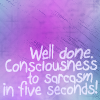 "slave2tehtink: Text: ""Well done, consciousness to sarcasm in 5 seconds!"" (consciousness to sarcasm)"