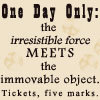 "azurelunatic: ""One Day Only: the irresistible force meets the immobable object. Tickets, five marks.""  (irresistible force, immovable object)"