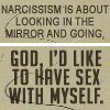 sofiaviolet: Narcissism is about looking in the mirror and going, god, I'd like to have sex with myself. (narcissism)