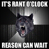 "xtina: A loud, angry wolf, shouting ""IT'S RANT O'CLOCK / REASON CAN WAIT"". From here: http://memegenerator.net/Insanity-Wolf (rant)"