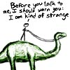 sofiaviolet: xkcd: stick figure on dinosaur with text: Before you talk to me, I should warn you: I am kind of strange (strange)