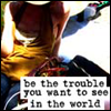 sofiaviolet: be the trouble you want to see in the world (trouble)