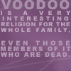 sofiaviolet: Voodoo is a very interesting religion for the whole family. Even those members of it who are dead. (voodoo)