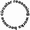 "thnidu: ""circular reasoning works because"", bent into a circle (circular reasoning)"