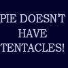 "azurelunatic: ""PIE DOESN'T HAVE TENTACLES!""  (pie, tentacles, wtf)"