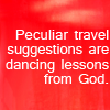 katieintheworld: text reads: Peculiar travel suggestions are dancing lessons from God. (Default)