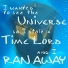 "lorax: The Tardis ""I wanted to see the universe, so I stole a Time Lord and I ran away."" (DW - Tardis ""Stole a Time Lord"")"