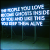 rise: the people you love become ghosts inside of you and like this you keep them alive (ghosts)