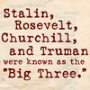 "majoline: Stalin, Rosevelt [sic], Churchill, and Truman were known as the ""Big Three."" (Big Three Mistake)"