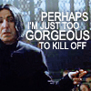 dueltastic: Image: Snape shrugging.  Text: Perhaps I'm just to gorgeous to kill off. (too gorgeous to kill)