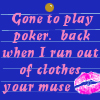 vacillating: text on a multicoloured background: Gone to play poker, back when I run out of clothes, your muse (Default)