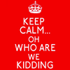balsamandash: (s] keep calm... nope)