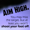 "petra: Text: ""Aim high. You may miss the target, but at least you won't shoot your foot off."" (LMB - Aim high)"