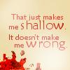 nenya_kanadka: That just makes me shallow, it doesn't make me wrong. (Rivers of London shallow)