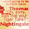 "muccamukk: Text: I wasn't going to be as much use as Thomas ""Oh, sorry,was that your Tiger Tank?"" Nightingale. (RoL: Tiger Tank)"