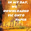 "china_shop: text icon that says, ""In my day, we downloaded fic onto paper"" (download fic on paper)"