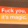 "outlineofash: Text reads ""Fuck you, it's magic."" (Text - Fuck You It's Magic)"