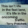 druidspell: This isn't life in the fast lane, it's life in the oncoming traffic. --Terry Pratchett (Traffic)