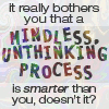 asfreeasleaves: It really bothers you that a mindless unthinking process is smarter than you, doesn't it? (Gared)