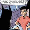"rosefox: Batman is holding a baby while a woman says ""Don't you have ANY idea how to hold a baby?"" (baby-anxious)"