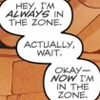 "inarticulate: ""Hey, I'm ALWAYS in the zone.  Actually, wait.  Okay— NOW I'm in the zone."" (the zone)"