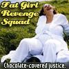 xdawnfirex: (Random - Fat Girl Revenge Squad)
