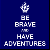 frith_in_thorns: Be brave and have adventures (.Brave)