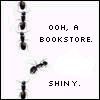 nerakrose: ants in a row, one ant is leaving the row. the text says 'ohh, a bookstore. shiny.' (ohh a bookstore)