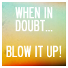 feckless_muse: (blow it up)