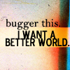 be_themoon: I want a better world. By me. (GK: Nate&Brad: it's hard to save the wor)