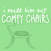"recessional: green background, a sketch of a chair and the words ""i made him say COMFY CHAIRS"" (personal; totes taking this srsly)"