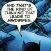 "muccamukk: The top of Batman's head with the speech bubble, ""And THAT'S the kind of thinking that leads to MINDWIPES."" (DC: Thinking Mindwipes)"